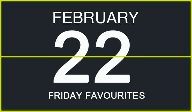 Friday Favourites, February 22