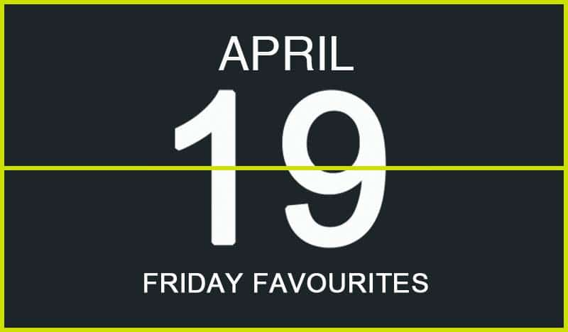 Friday Favourites, April 19