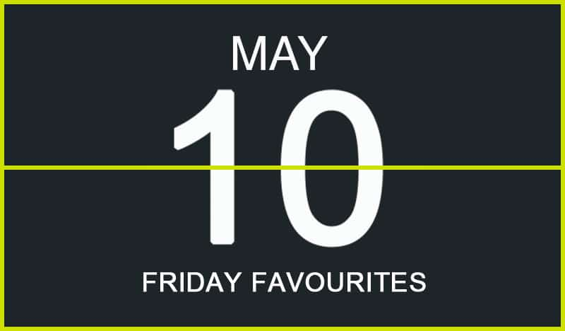 Friday Favourites, May 10