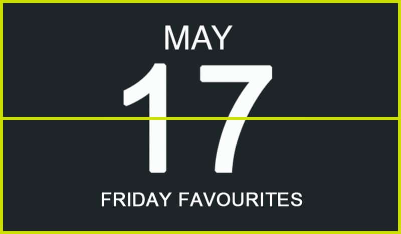 Friday Favourites, May 17