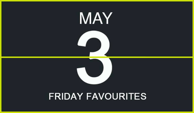 Friday Favourites, May 3
