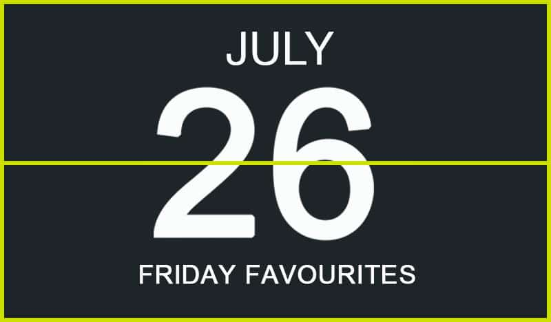 Friday Favourites, July 26