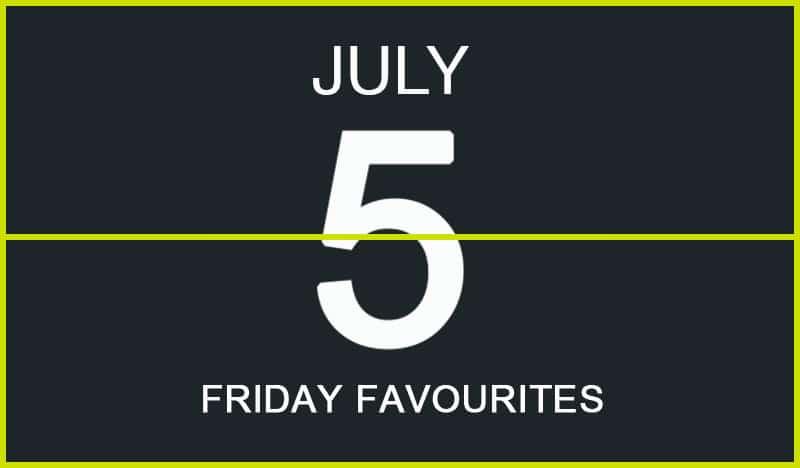 Friday Favourites, July 5