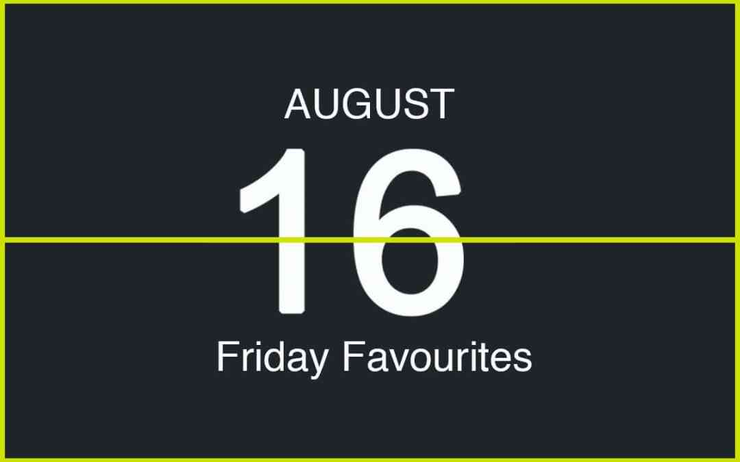 Friday Favourites, August 16