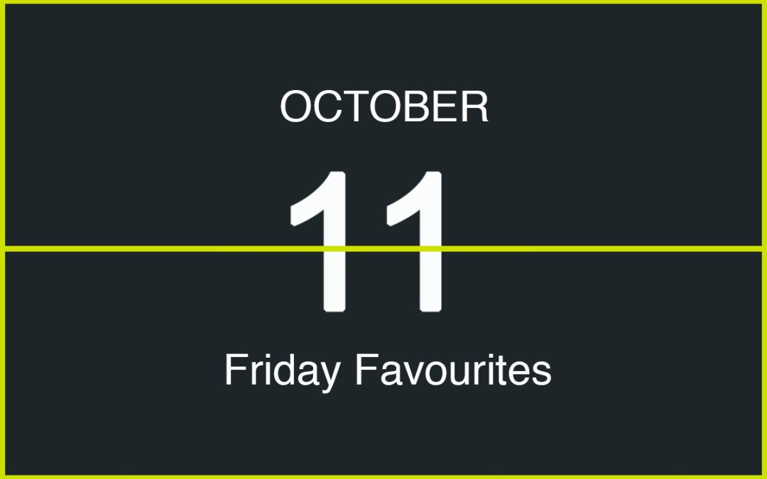 Friday Favourites, October 11
