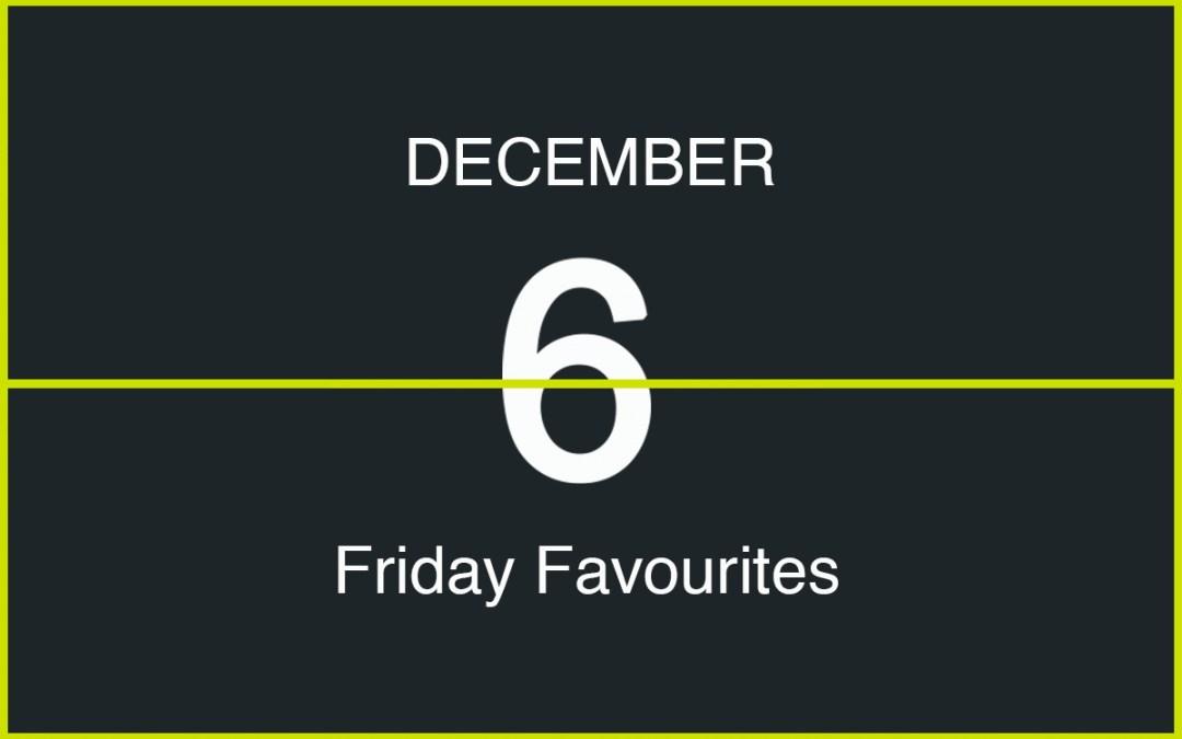 Friday Favourites, December 6