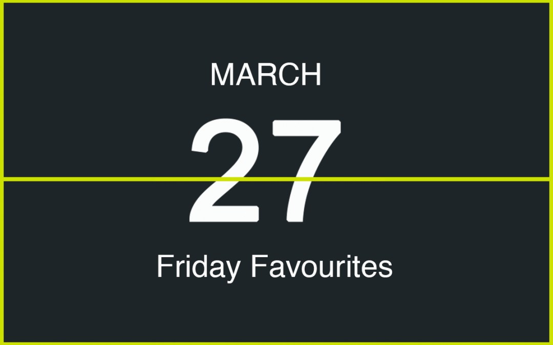Friday Favourites, March 27