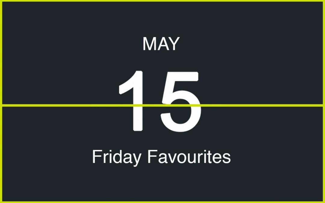 Friday Favourites, May 15