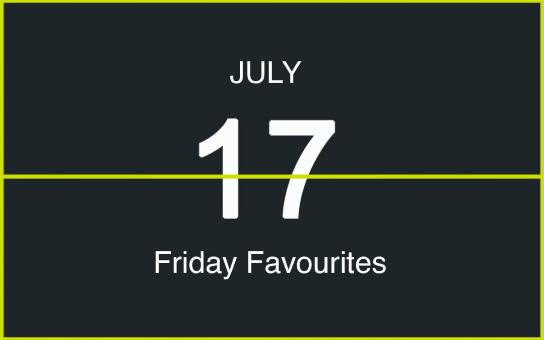 Friday Favourites, July 17th