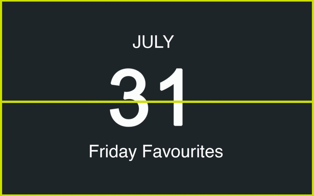 Friday Favourites, July 31st