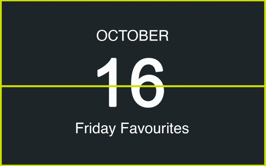 Friday Favourites, October 16