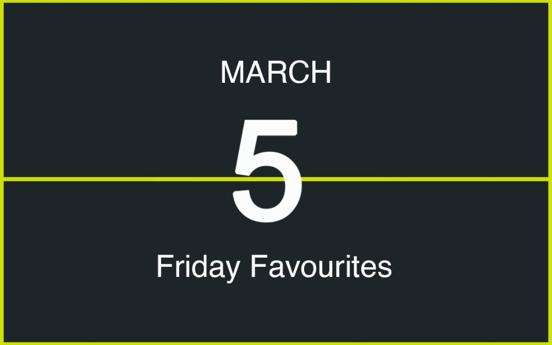 Friday Favourites, March 5