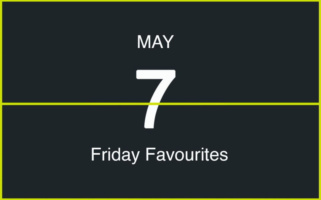 Friday Favourites, May 7