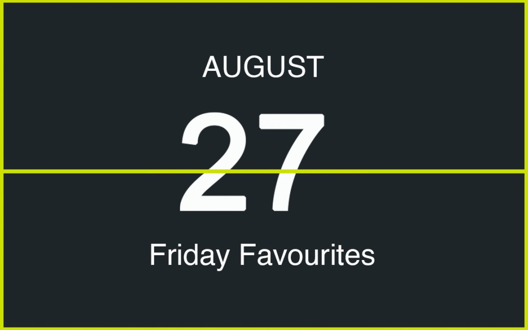 Friday Favourites, August 27