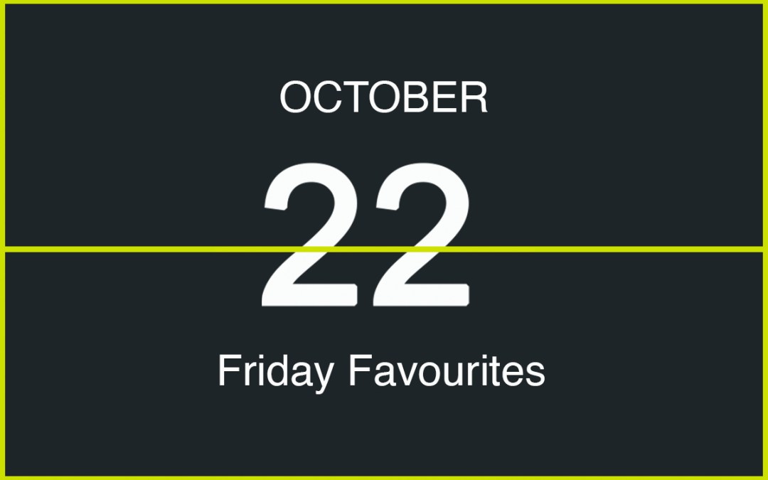 Friday Favourites, October 22