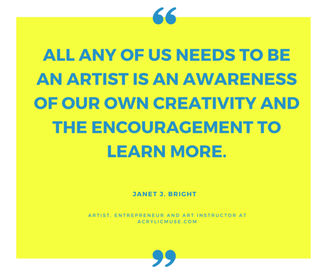 all any of us needs to be an artist is an awareness of our own creativity and the encouragement to learn more.
