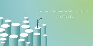 acsantis - les nouvelles organisations en santé