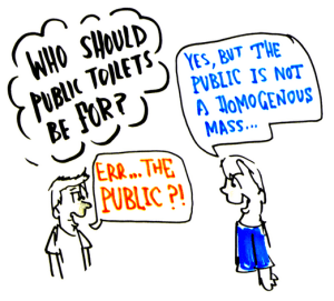 """Who should toilets be for?""  ""err... the public?""  ""yes, but the public is not a homogenous mass"""