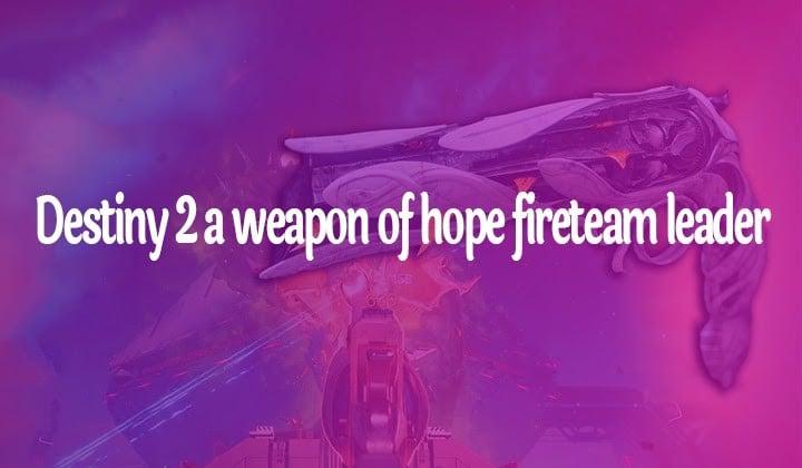 Destiny 2 A Weapon Of Hope Fireteam Leader