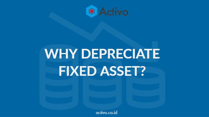 Mengapa Perlu dilakukan Penyusutan Nilai Fixed Asset?