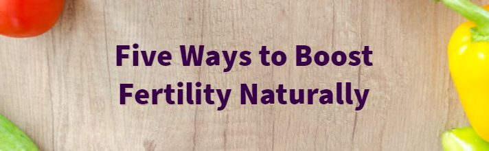 Five Ways to Boost Fertility Naturally