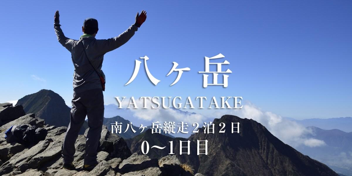 【八ヶ岳】SEASON-1:南八ヶ岳縦走2泊2日の旅ー0~1日目ー