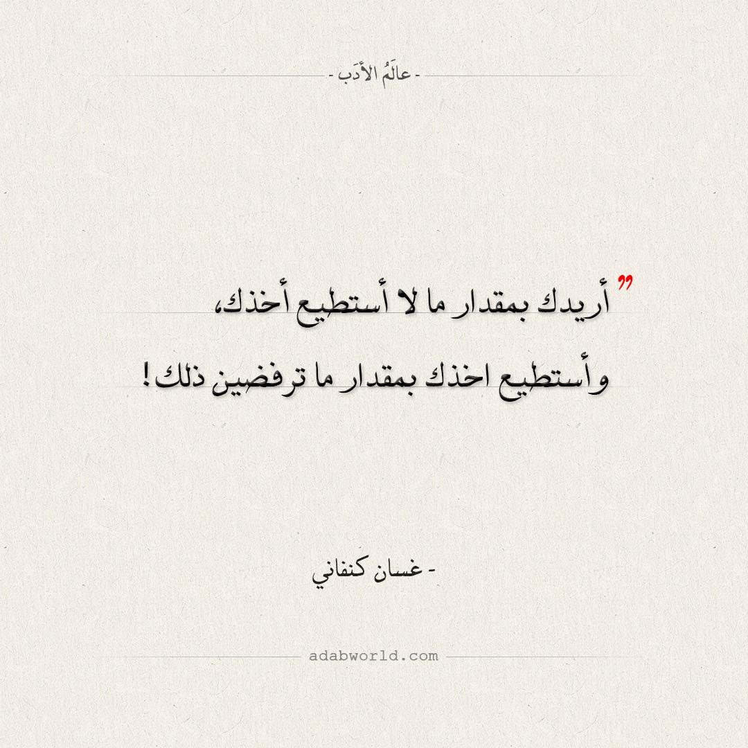 اقتباسات غسان كنفاني - أريدك بمقدار ما لا أستطيع أخذك