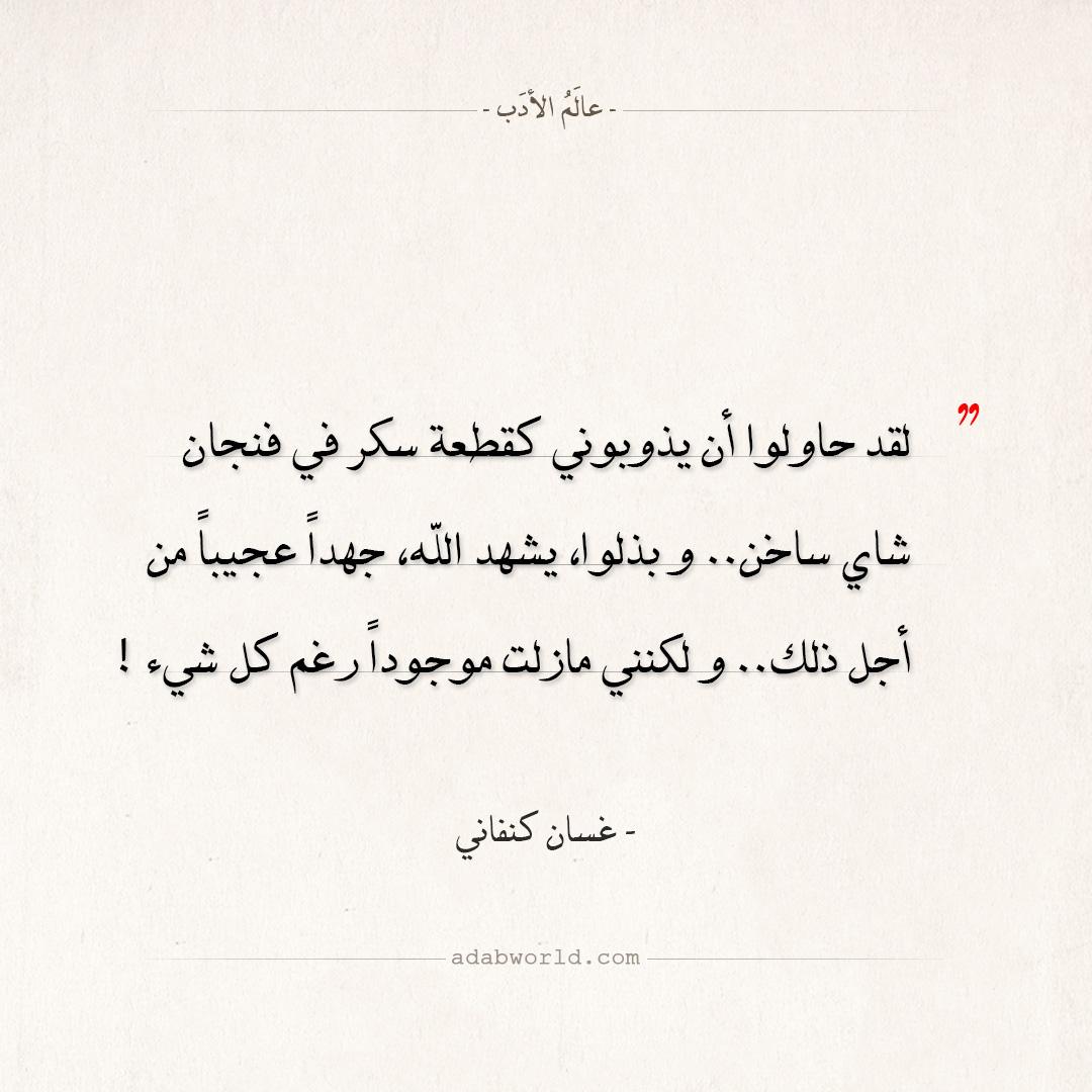 اقتباسات غسان كنفاني - لقد حاولوا أن يذوبوني