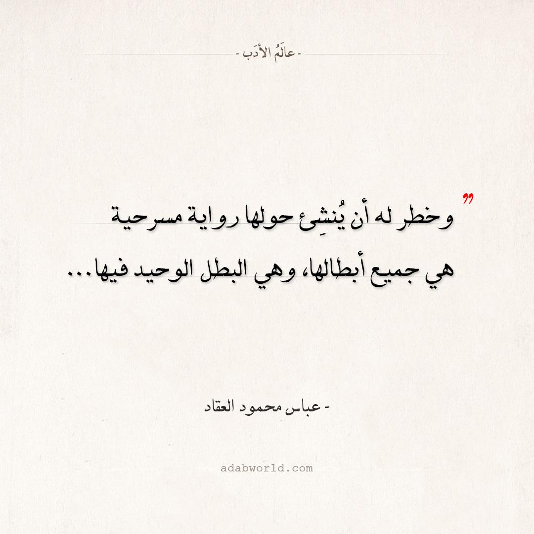اقتباسات عباس محمود العقاد - هي البطل الوحيد فيها