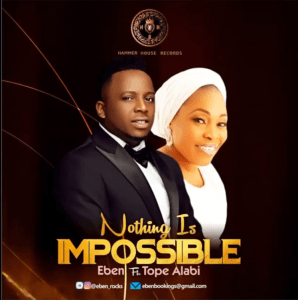 Download MUSIC} Eben – Nothing Is Impossible Ft. Tope Alabi