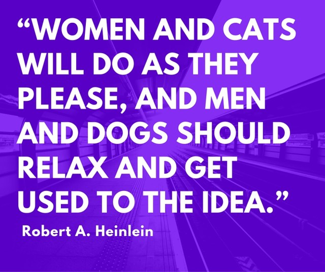 """Women and cats will do as they please, and men and dogs should relax and get used to the idea."""