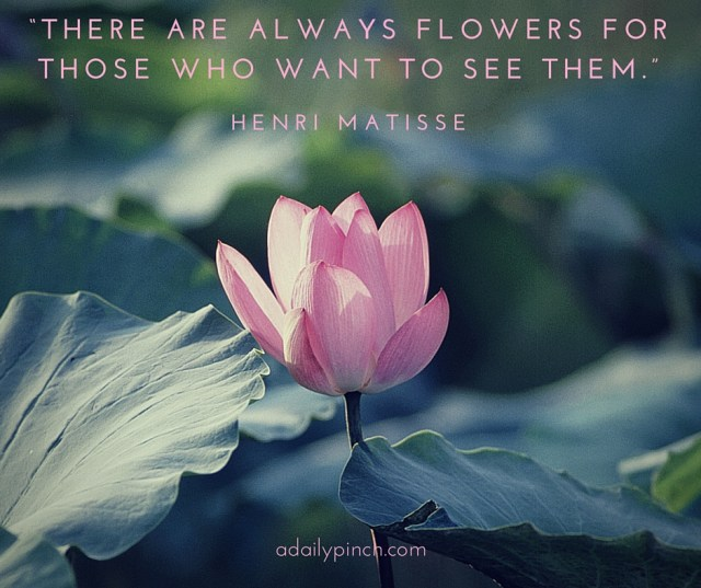"""There are always flowers for those who want to see them."" Henri Matisse"