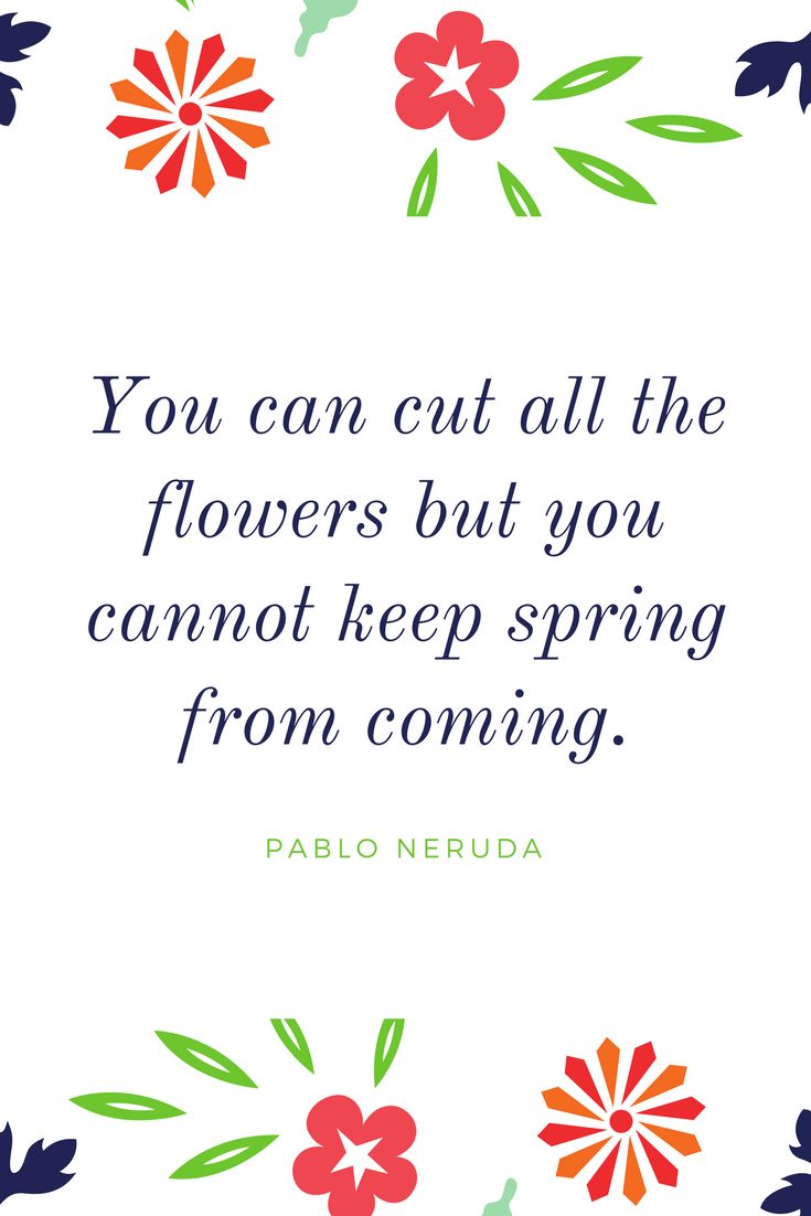 """You can cut all of the flowers but you cannot keep spring from coming."" Pablo Neruda"