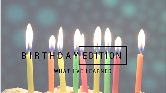 What I've Learned -- The Birthday Edition