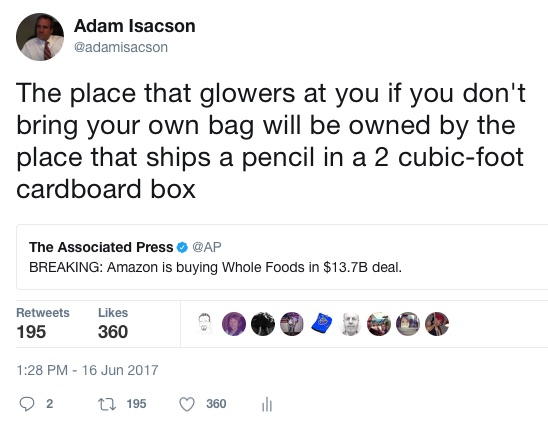 "Tweet about Amazon's purchase of Whole Foods: ""The place that glowers at you if you don't bring your own bag will be owned by the place that ships a pencil in a 2 cubic-foot cardboard box"""