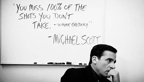 """You miss 100% of the shots you don't take"" - Wayne Gretzky"