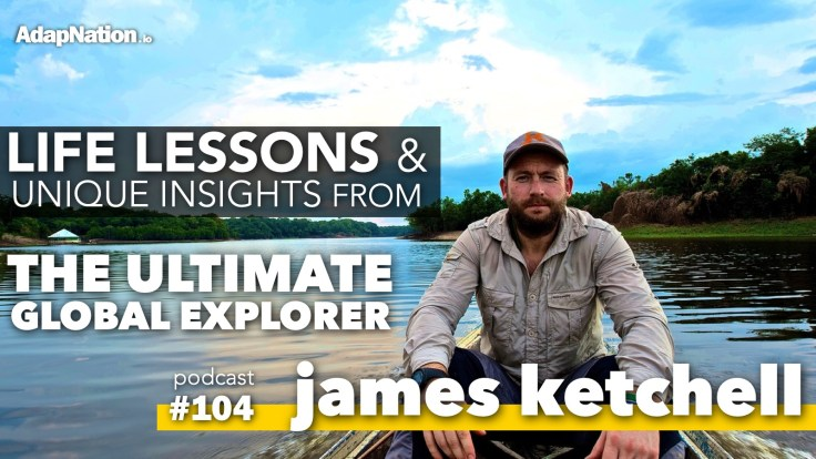 #104: Life Lessons & Unique Insights from The Ultimate Global Explorer James Ketchell
