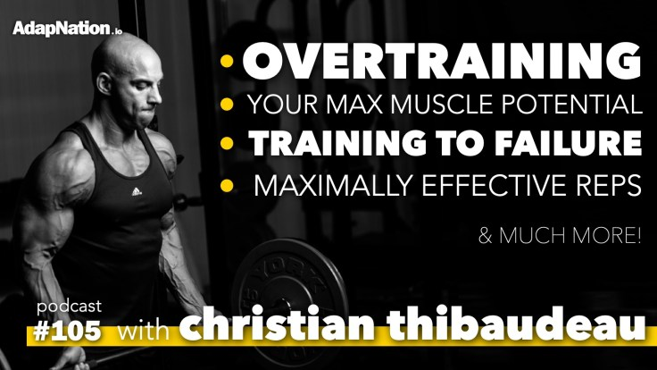 #105: Christian Thibaudeau on Overtraining, Your Max Muscle Potential, Training to Failure, and much more!