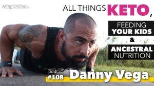 #108: Danny Vega on all things Keto, helping your Kids Thrive & Ancestral Nutrition