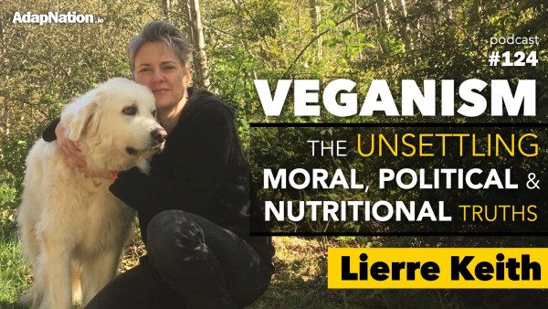 #124: Veganism: The Unsettling Moral, Political & Nutritional Truths ~Lierre Keith