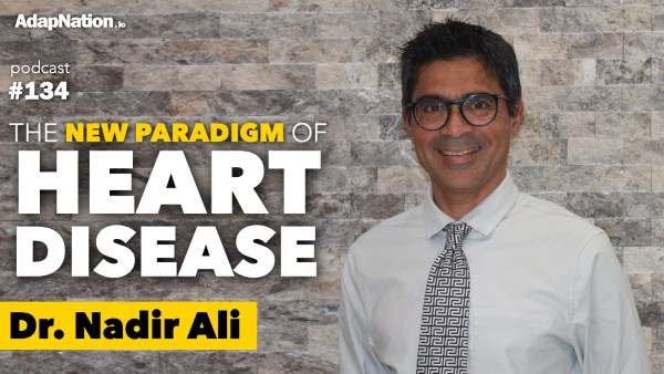 #134: The New Paradigm of Heart Disease ~Dr. Nadir Ali