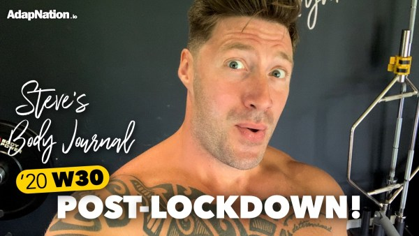 2020 W30 Steve's Body Journal – Post Lockdown!
