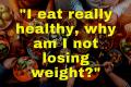 I eat really healthy, why am I not losing weight? - adarshgupta.com