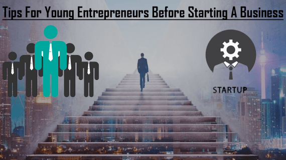 Tips For Young Entrepreneurs Before Starting A Business