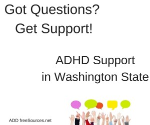 ADHD Support continues in Washington state. 4 Adult and 5 Parent groups offer help and information. In Memorium for ADD Resources.org.