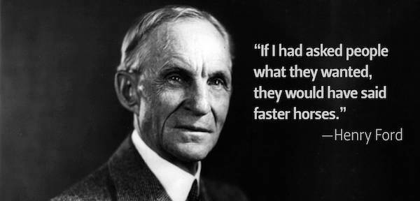 """If I had asked people what they wanted, they would have said faster horses."" - Henry Ford"