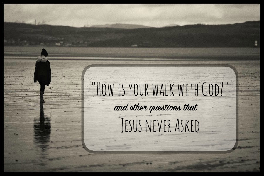 How Is Your Walk With God And Other Questions Jesus
