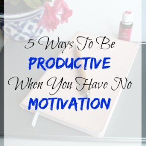 5 Ways To Be Productive When You Have No Motivation