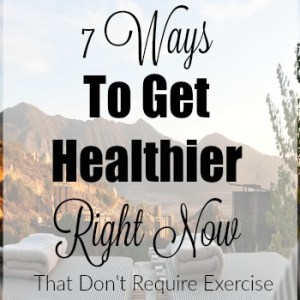 7 Ways To Get Healthier Right Now (that don't require exercise)