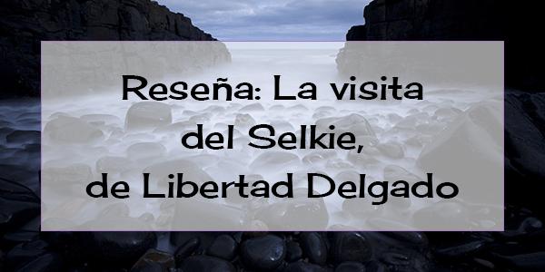 Reseña: La visita del Selkie, de Libertad Delgado